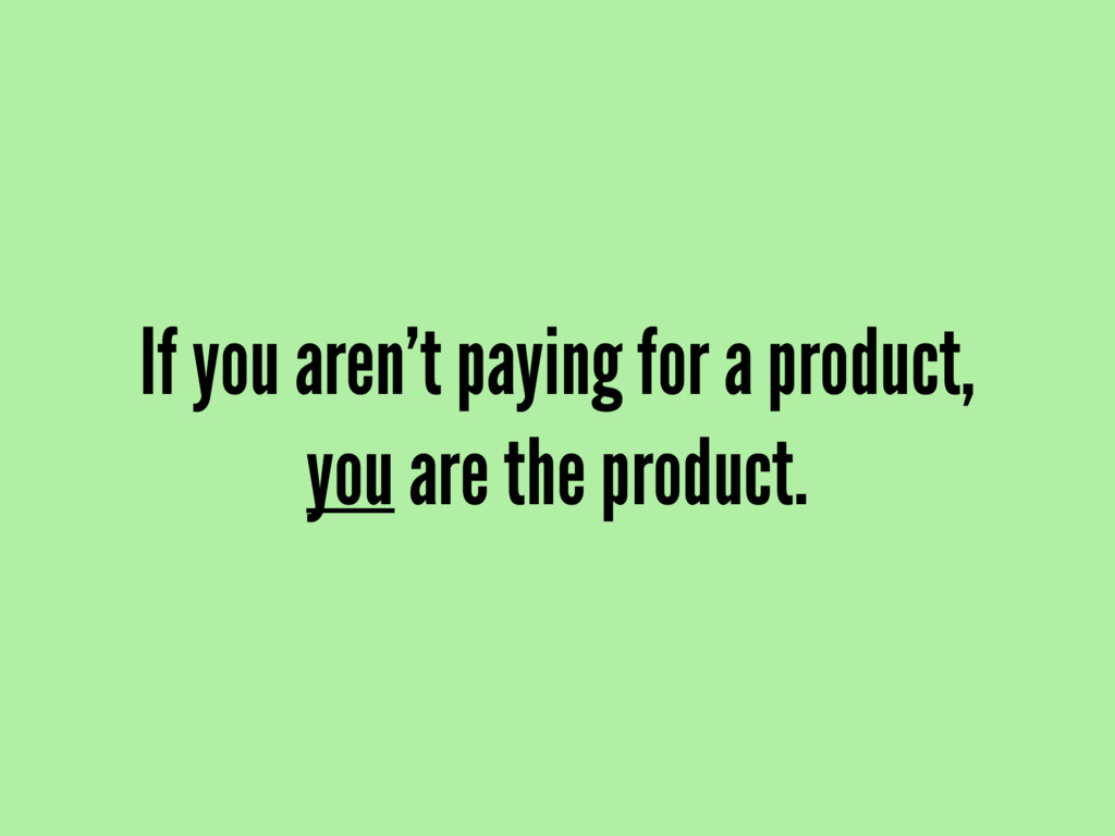 If you aren't paying for a product, you are the...