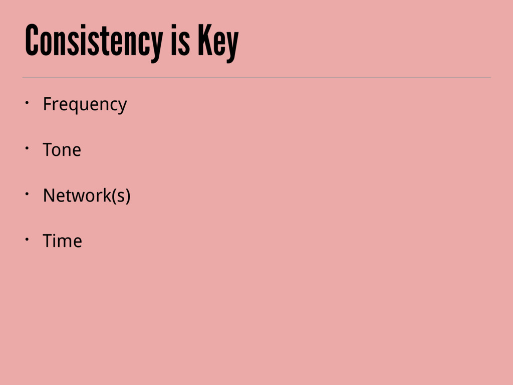 Consistency is Key • Frequency • Tone • Network...