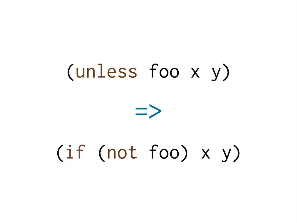 (unless foo x y) => (if (not foo) x y)