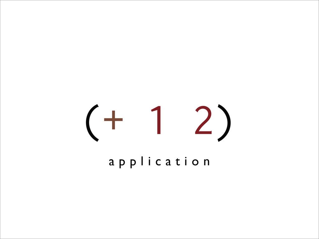 (+ 1 2) a p p l i c a t i o n
