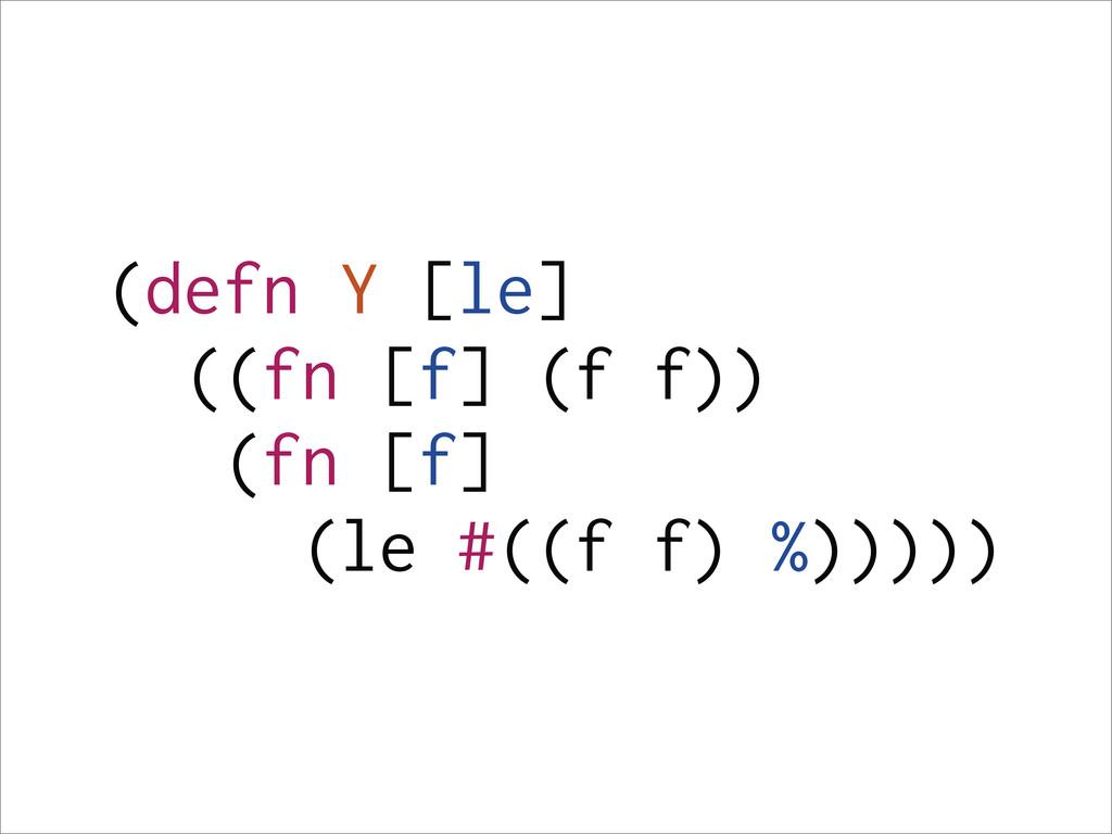 (defn Y [le] ((fn [f] (f f)) (fn [f] (le #((f f...