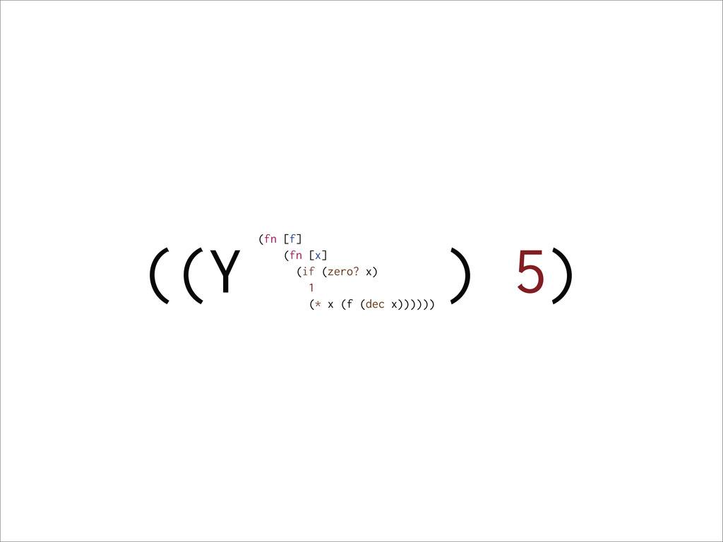 ((Y ) 5) (fn [f] (fn [x] (if (zero? x) 1 (* x (...