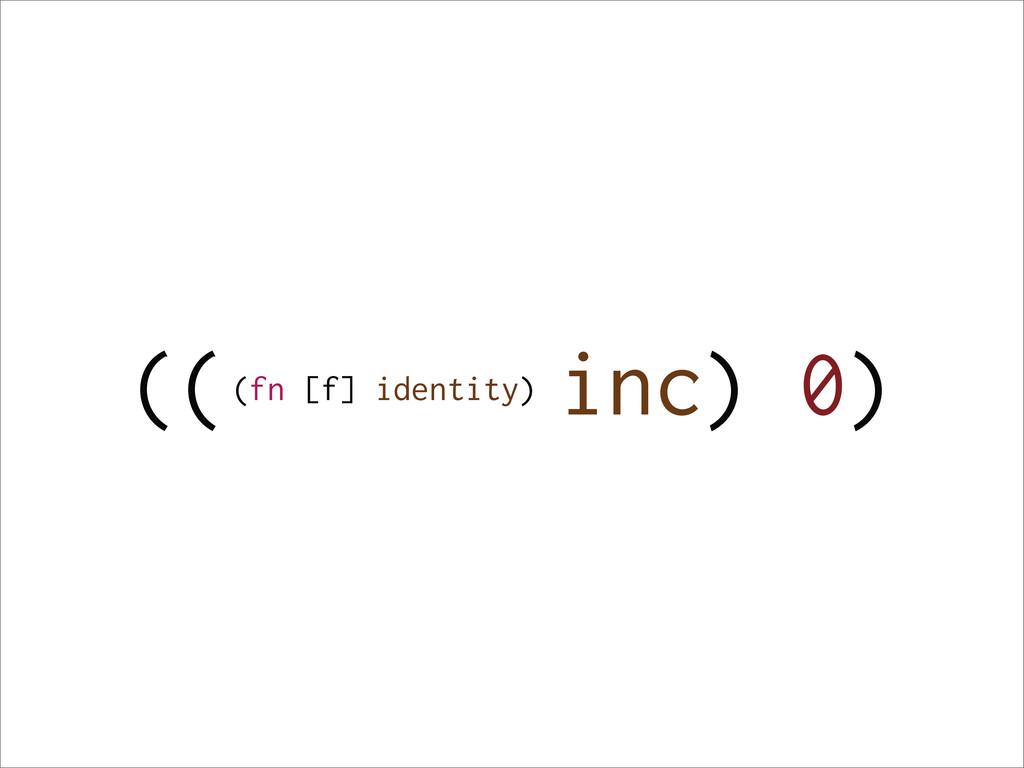 (( inc) 0) (fn [f] identity)