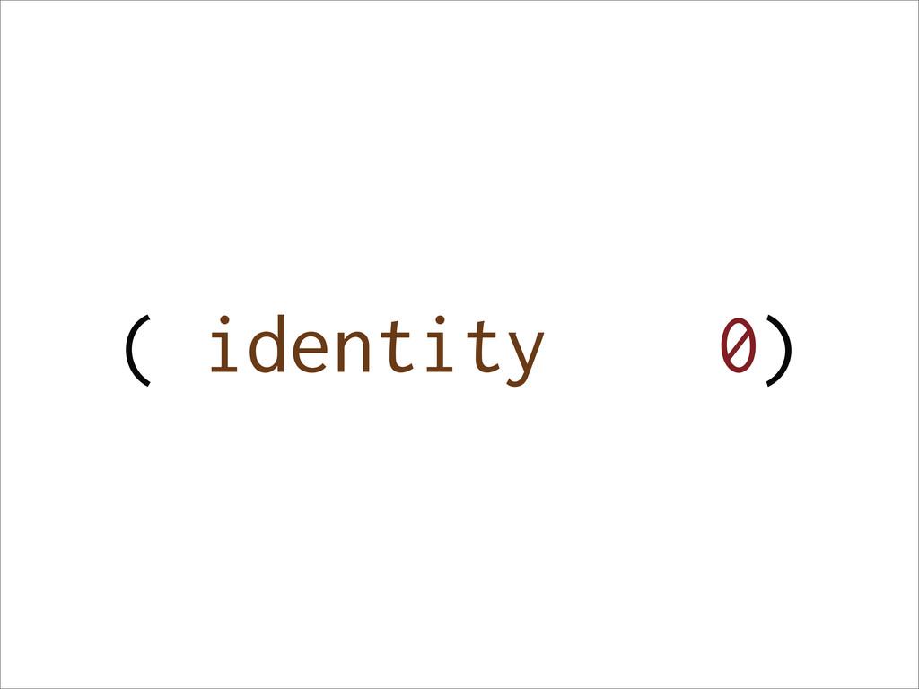 ( 0) identity