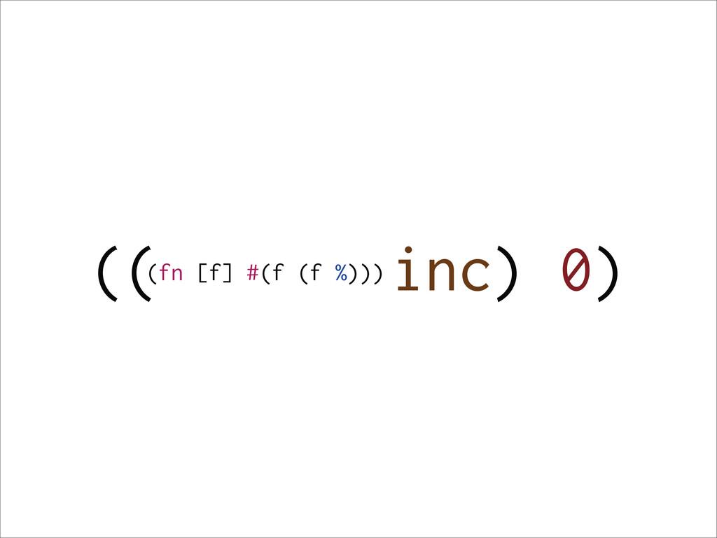 (( inc) 0) (fn [f] #(f (f %)))