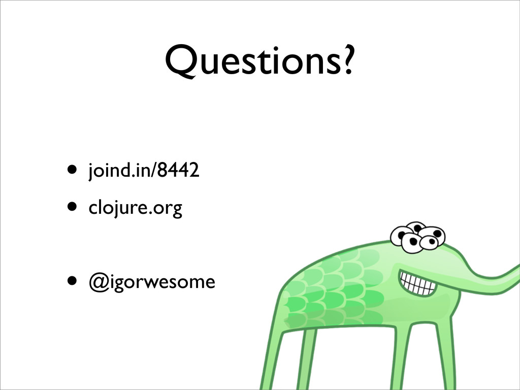 Questions? • joind.in/8442 • clojure.org • @igo...