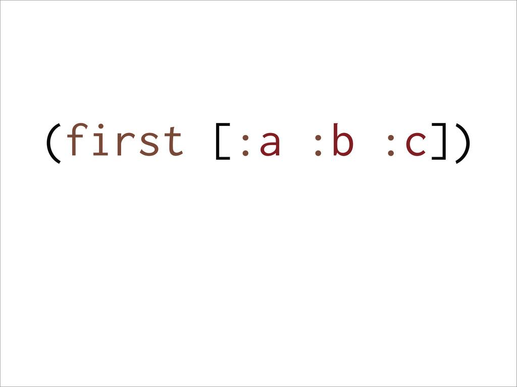 (first [:a :b :c])