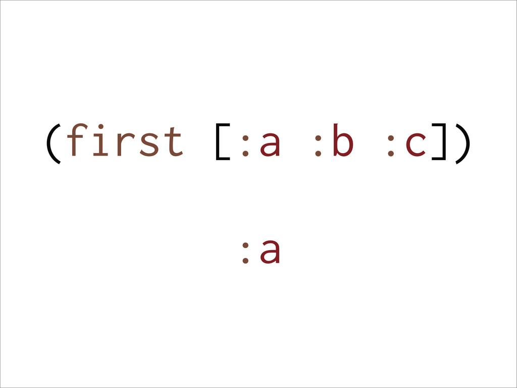 (first [:a :b :c]) :a