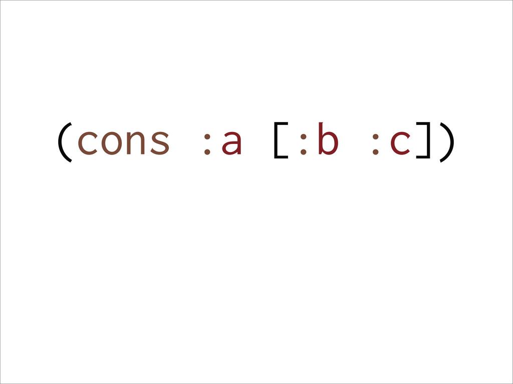 (cons :a [:b :c])