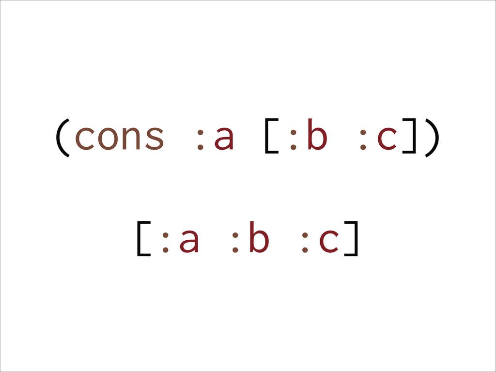(cons :a [:b :c]) [:a :b :c]