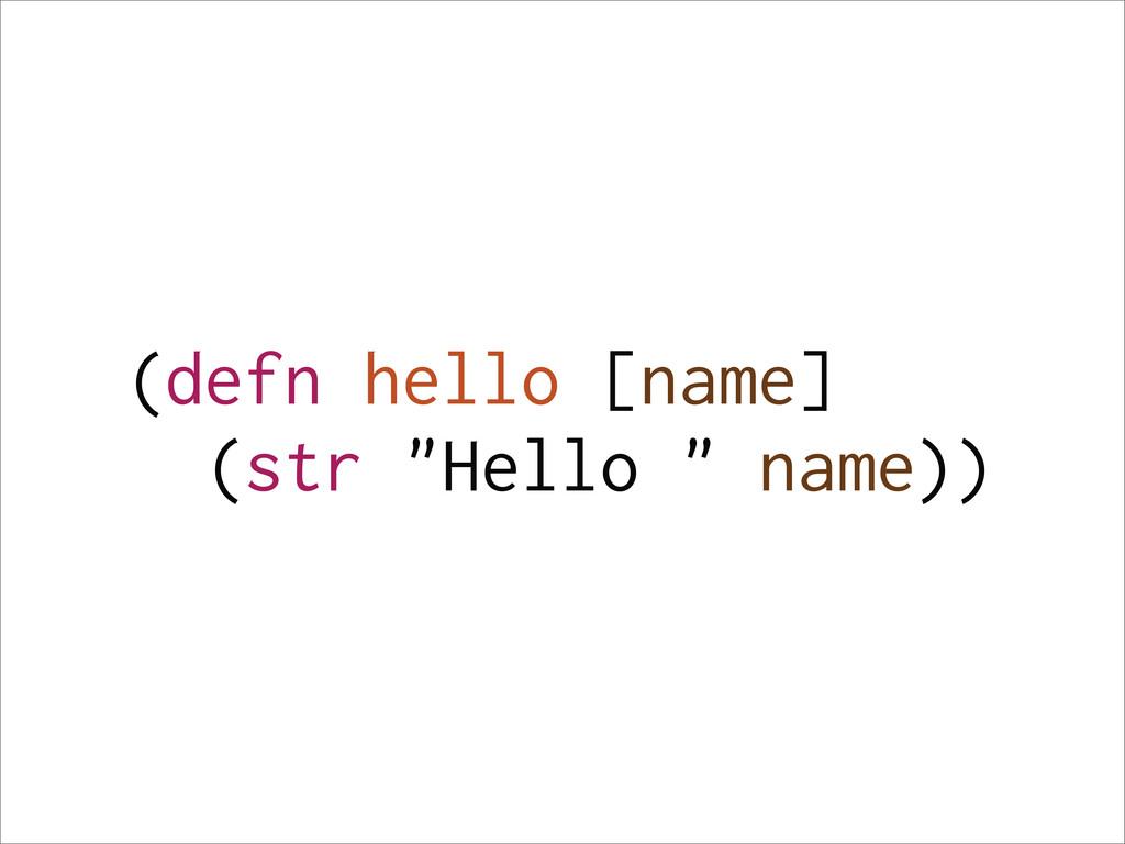 """(defn hello [name] (str """"Hello """" name))"""