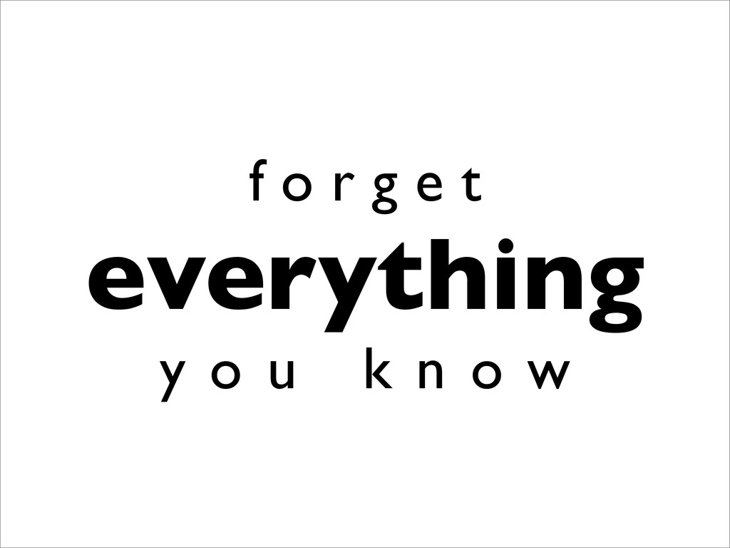 f o r g e t everything y o u k n o w