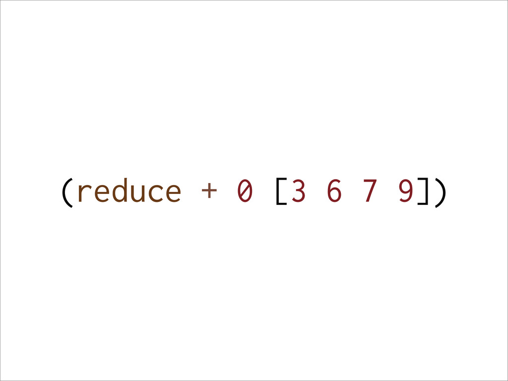 (reduce + 0 [3 6 7 9])