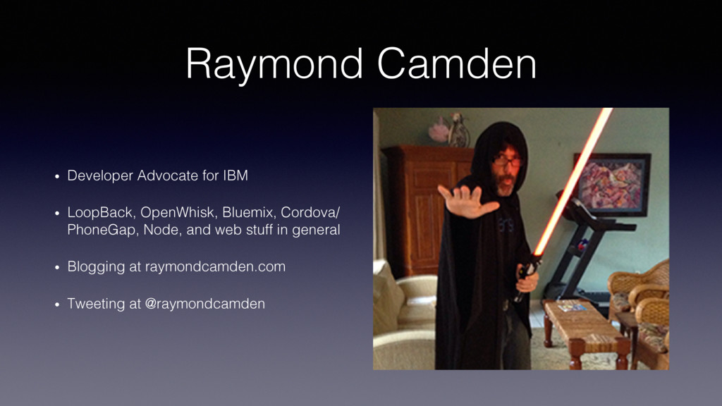 Raymond Camden! •  Developer Advocate for IBM! ...
