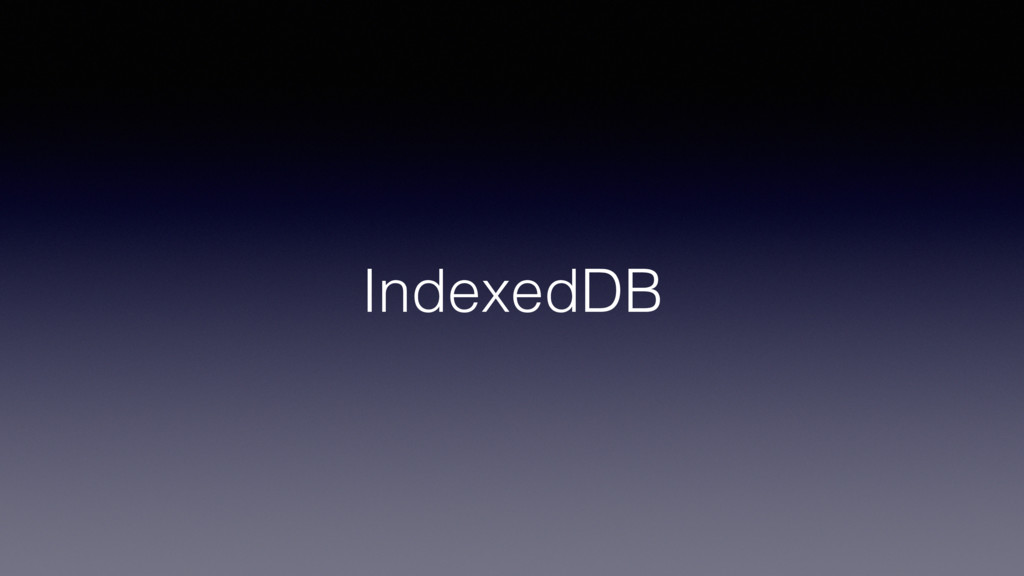 IndexedDB!