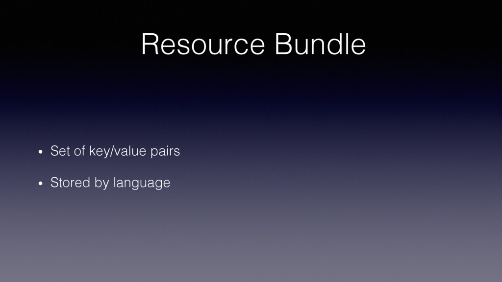 Resource Bundle! •  Set of key/value pairs! •  ...