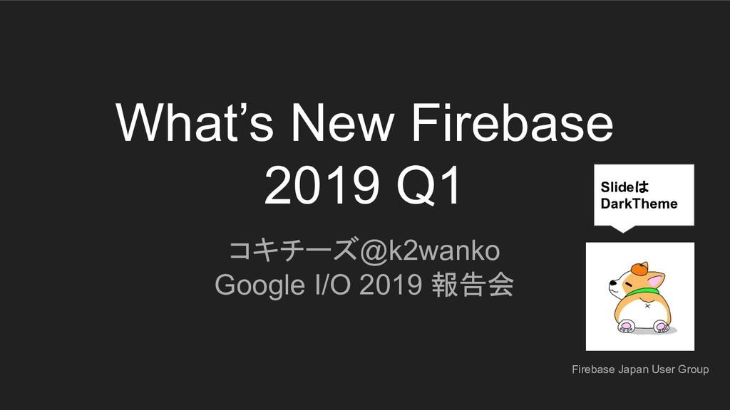 What's New Firebase 2019 Q1 コキチーズ@k2wanko Googl...
