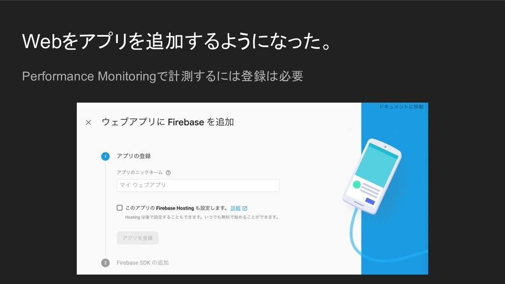 Webをアプリを追加するようになった。 Performance Monitoringで計測する...