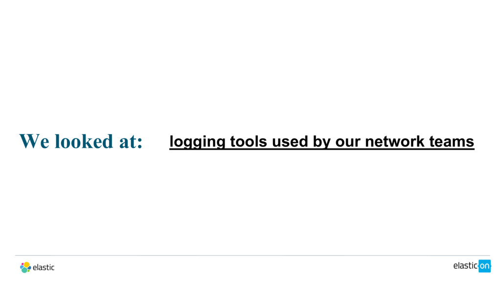 We looked at: logging tools used by our network...