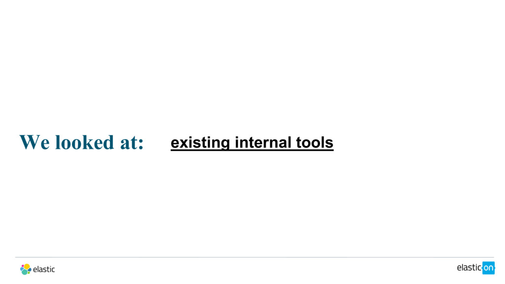 We looked at: existing internal tools
