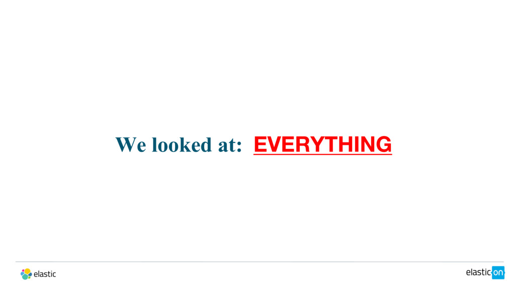 We looked at: EVERYTHING