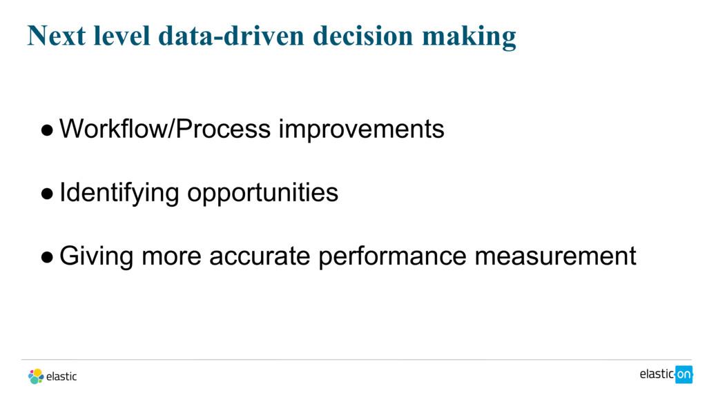 Next level data-driven decision making ●Workflo...