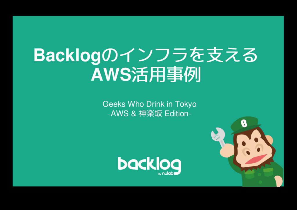Backlogのインフラを支える のインフラを支える AWS活用事例 活用事例 Geeks W...