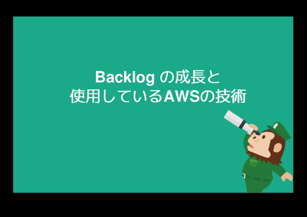 Backlog の成長と の成長と 使用している 使用しているAWSの技術 の技術