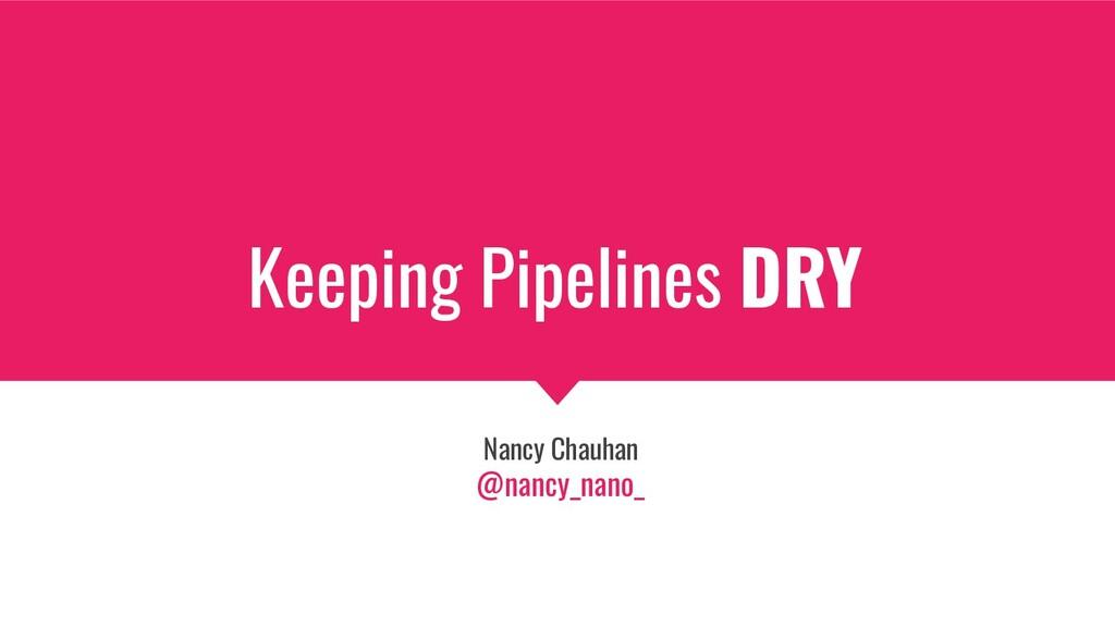 Keeping Pipelines DRY Nancy Chauhan @nancy_nano_