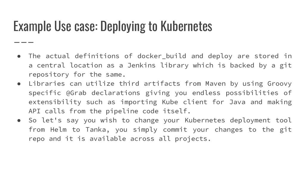 Example Use case: Deploying to Kubernetes ● The...