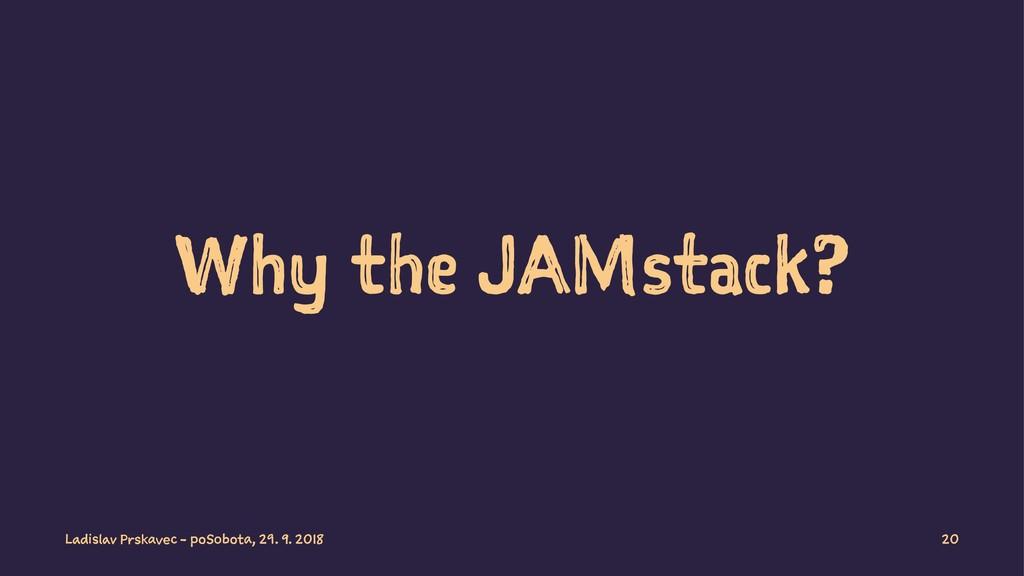 Why the JAMstack? Ladislav Prskavec - poSobota,...