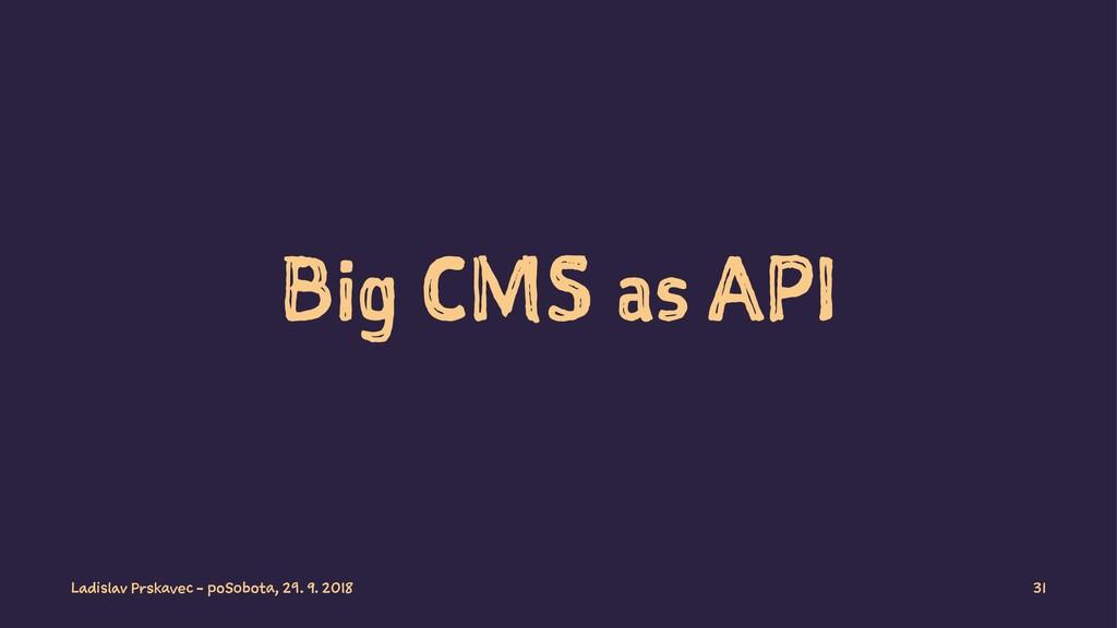 Big CMS as API Ladislav Prskavec - poSobota, 29...