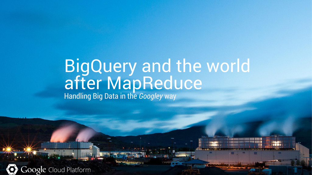 BigQuery and the world after MapReduce Handling...
