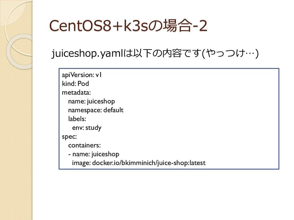 CentOS8+k3sの場合-2 juiceshop.yamlは以下の内容です(やっつけ…) ...