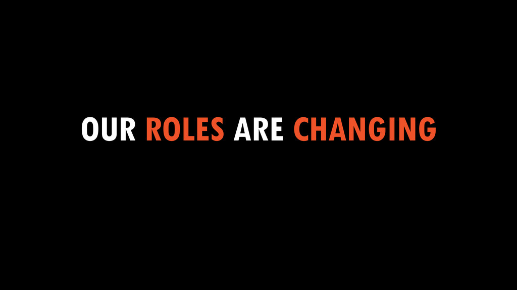 OUR ROLES ARE CHANGING