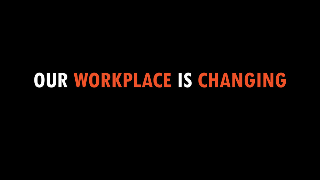 OUR WORKPLACE IS CHANGING