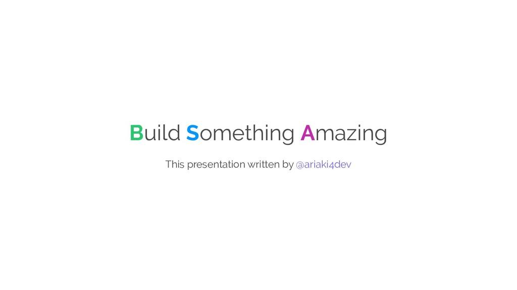 Build Something Amazing This presentation writt...