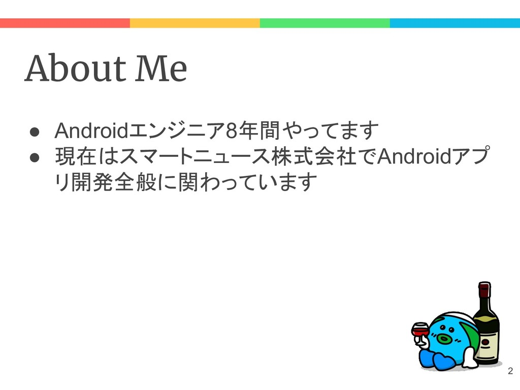 About Me ● Androidエンジニア8年間やってます ● 現在はスマートニュース株式...