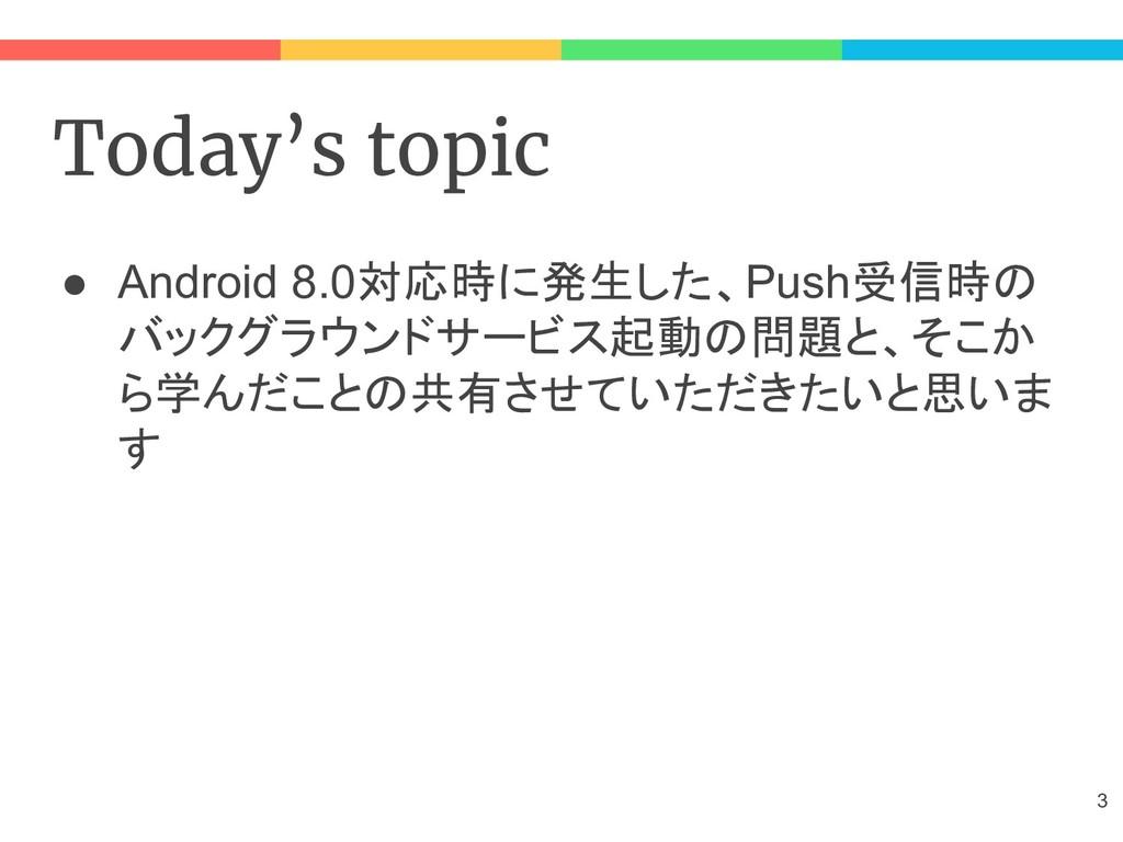 Today's topic ● Android 8.0対応時に発生した、Push受信時の バッ...