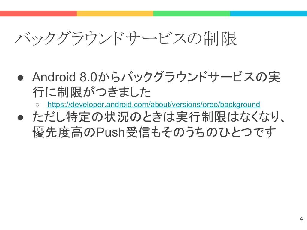 バックグラウンドサービスの制限 ● Android 8.0からバックグラウンドサービスの実 行...