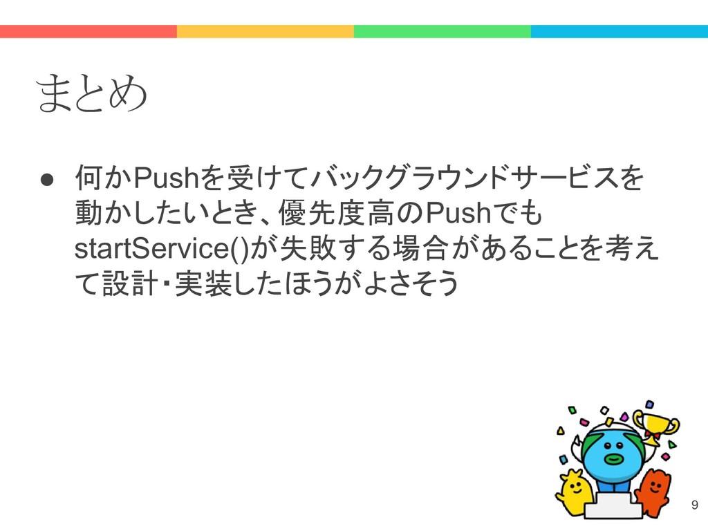 まとめ ● 何かPushを受けてバックグラウンドサービスを 動かしたいとき、優先度高のPush...