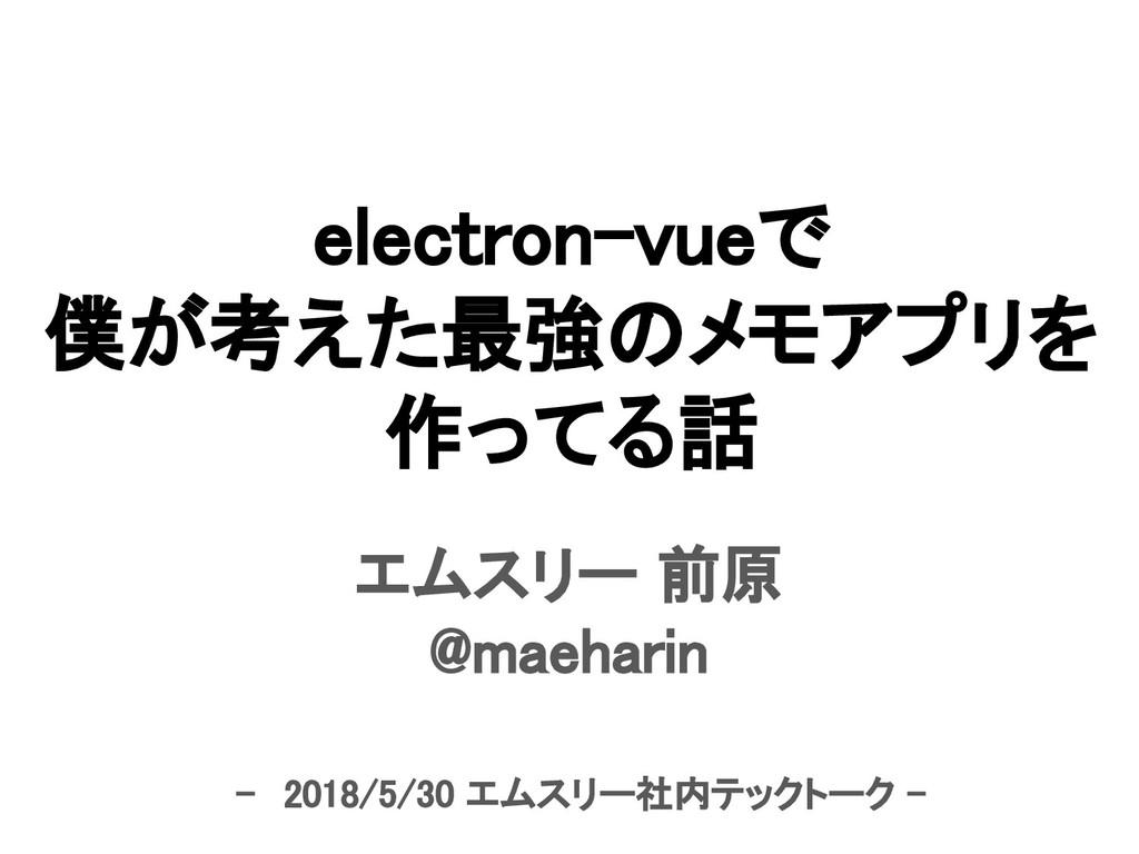 electron-vueで 僕が考えた最強のメモアプリを 作ってる話 エムスリー 前原 @ma...