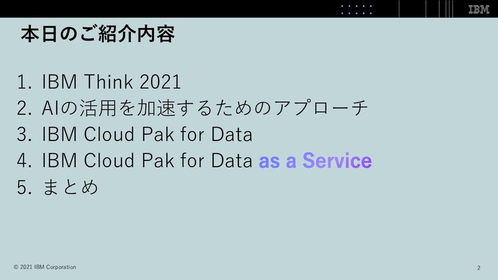本⽇のご紹介内容 1. IBM Think 2021 2. AIの活⽤を加速するためのアプロー...
