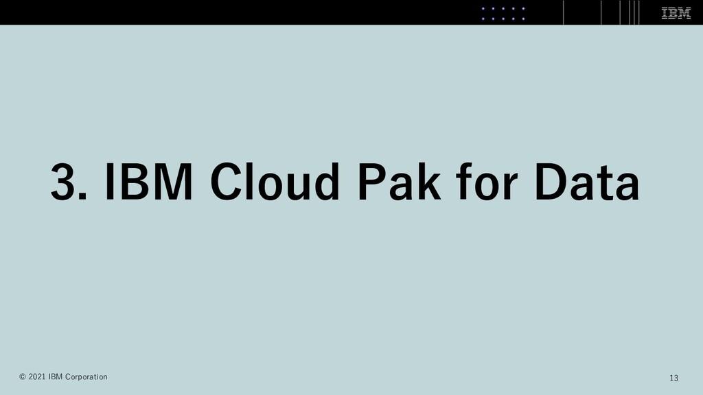 3. IBM Cloud Pak for Data 13 © 2021 IBM Corpora...