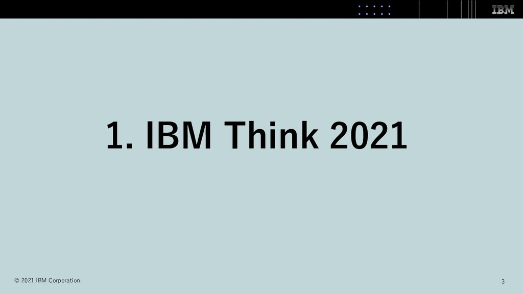 1. IBM Think 2021 3 © 2021 IBM Corporation