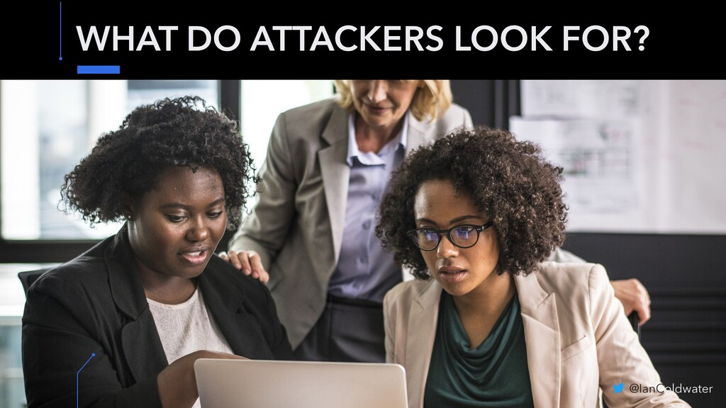 WHAT DO ATTACKERS LOOK FOR? @IanColdwater