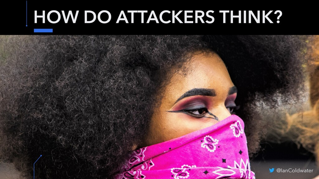 HOW DO ATTACKERS THINK? @IanColdwater