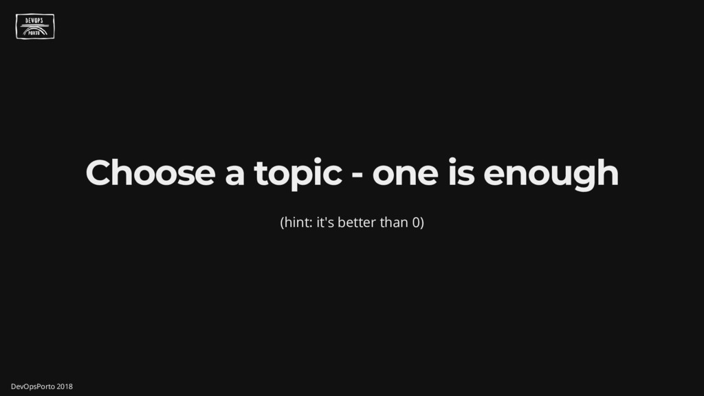 Choose a topic - one is enough (hint: it's bett...