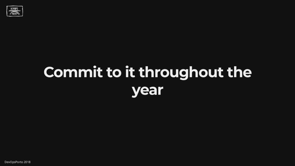 Commit to it throughout the year DevOpsPorto 20...