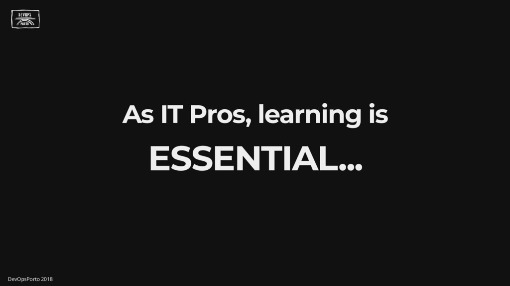 As IT Pros, learning is ESSENTIAL... DevOpsPort...